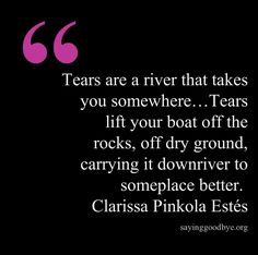 """""""Tears are a river that takes you somewhere....Tears lift your boat off the rocks, off dry ground, carrying it downriver to someplace better."""" Clarissa Pinkola Estes"""