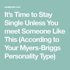 It's Time to Stay Single Unless You meet Someone Like This (According to Your Myers-Briggs Personality Type)