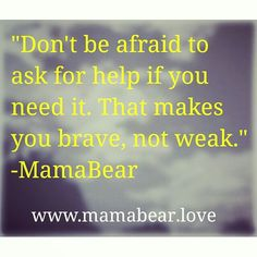 """Don't be afraid to ask for help if you need it. That makes you brave, not weak.""     -MamaBear  www.mamabear.love @MamaBearLife #MamaBearLife"