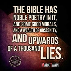 The bible has noble poetry in it, and some good morals, and a wealth of obscenity, and upwards of a thousand lies. Atheist Agnostic, Atheist Quotes, Atheist Humor, Losing My Religion, Anti Religion, Famous Atheists, Secular Humanism, Free Your Mind, Good Morals
