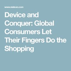 Device and Conquer: Global Consumers Let Their Fingers Do the Shopping