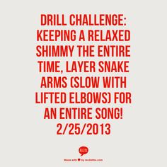 Drill Challenge: keeping a relaxed shimmy the entire time, layer snake arms (slow with lifted elbows) for an entire song! 2/25/2013