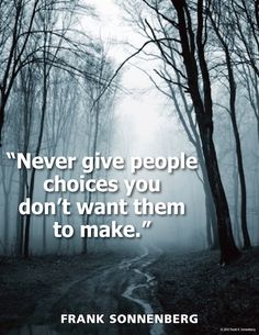 Never give people choices you don't want them to make. - Frank Sonnenberg quote 20 Quotes For Challenging Times 20 Quotes For Challenging Times Motivational Photos, Inspirational Quotes Pictures, Great Quotes, Love Quotes, Star Quotes, Motivational Thoughts, Tough Times, Hard Times, Big Picture