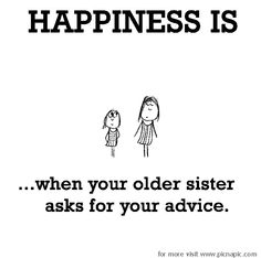 Happiness is, when your older sister asks for your advice.