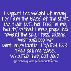 I support the weight of many. For I am the BASE of the stunt. My flyer puts her trust in my hands, so that I may propel her toward the sky. I toss, extend, twist and pop her. Most importantly... I CATCH HER. They call me BASE. What do they call you?  #cheerquotes #cheerleading #cheer #cheerleading