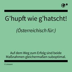 """G'hupft wie g'hatscht!"" - Österreichisch für: Auf dem Weg zum Erfolg sind beide Maßnahmen gleichermaßen suboptimal. Words Quotes, Sayings, Latin Words, German Language, True Words, Austria, Vocabulary, Work Hard, Haha"