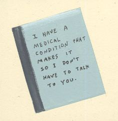 I have a medical condition that makes it so I don't have to talk to you.