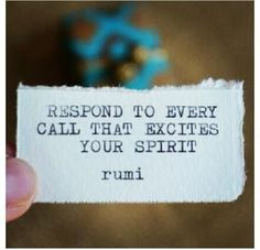 """""""Respond to every call that excited your spirit"""" - Rumi"""
