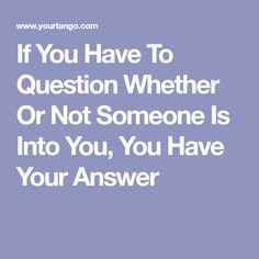 If You Have To Question Whether Or Not Someone Is Into You, You Have Your Answer