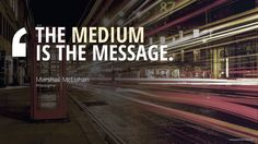 THE MEDIUM IS THE MESSAGE. Marshall McLuhan, Philosopher