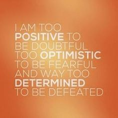 I am too positive to be doubtful;; too optimistic to be fearful;; and way too determined to be defeated.