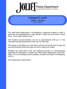 "The Joliet Police Department is investigating a suspicious incident in which a young girl was approached by a man driving a vehicle and was told to ""come here … I have some candy for you.""   This incident occurred Monday, July 22 at approximately 4:00 p.m. in the Clearwater Springs Subdivision on the city's far west side.   The suspect is described as a male black, between 40 and 50 years of age and was seen driving a white work-type van with a rusted rear fender."