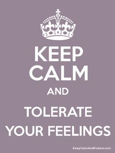 Keep Calm and TOLERATE YOUR FEELINGS camerinross.com