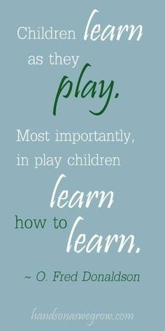 5. This is one of my favorite quotes I came across during my research. It has deep meaning and directly relates to learning through play. It conveys the message about how important it is for children to play and how it develops them mentally, socially and physically. The quote directly relates to the practice of learning through play within the EYLF.