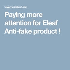 Paying more attention for Eleaf Anti-fake product !