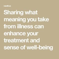 Sharing what meaning you take from illness can enhance your treatment and sense of well-being