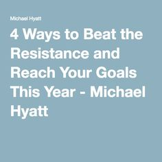 4 Ways to Beat the Resistance and Reach Your Goals This Year - Michael Hyatt