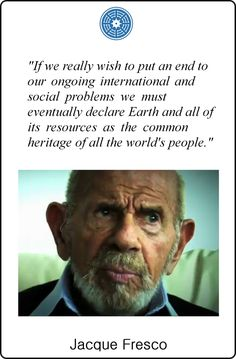 """If we really wish to put an end to our ongoing international and social problems we must eventually declare Earth and all of its resources as the common heritage of all the world's people."" Jacque Fresco"