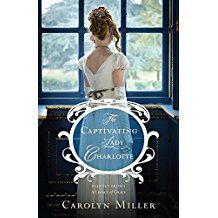 """Title: The Captivating Lady Charlotte Author: Carolyn Miller Publisher: Kregel Publications ISBN: 978-0-8254-4451-7 """"He had to trust both God and Charlotte. Trust that God truly did have good plans…"""