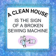 A clean house is the sign of a broken sewing machine.  ;)