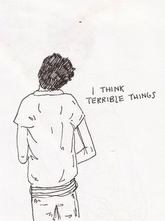 I think terrible things