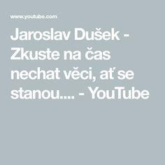 Jaroslav Dušek - Zkuste na čas nechat věci, ať se stanou.... - YouTube Youtube, Relax, Weather, Weather Crafts, Youtubers, Youtube Movies