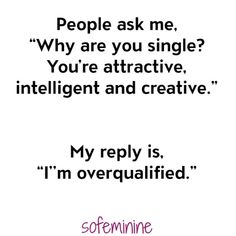 "People ask me ""why are you single? You're attractive, intelligent, and creative. My reply is ""I'm overqualified"" 40 Memes That Every Single Girl Will Understand"