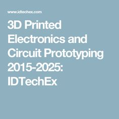 3D Printed Electronics and Circuit Prototyping 2015-2025: IDTechEx