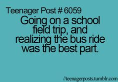 """Yep . I used to get really excited about field trips. I think I was in fourth grade when I realized they weren't all that fun and that I'd rather be in the classroom. And yes, the bus ride was the best part. My best friend and I had some games that we saved just for these bus rides...and I still remember the choruses of """"100 Bottles of Beer On The Wall"""" and """"I Know A Song That Gets On Everybody's Nerves."""""""