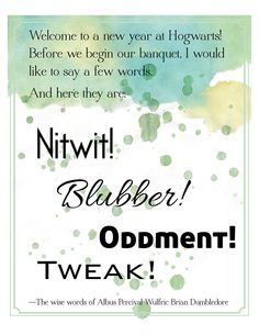 Welcome to a new year at Hogwarts! Before we begin our banquet, I would like to say a few words. And here they are: Nitwit! Blubber! Oddment! Tweak! --Albus Dumbledore. Printable art from Harry Potter $6.00, via Etsy.