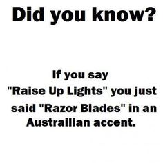 "Did you know?    If you say ""Raise Up Lights"" you just said ""Razor Blades"" in an Australian accent."