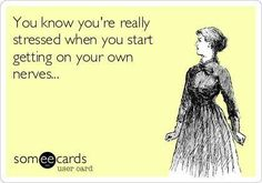 You know you're really stressed when you start getting on your own nerves.  Oh yes I do!!