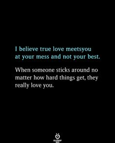 I believe true love meetsyou at your mess and not your best. When someone sticks around no matter how hard things get, they really love you. .