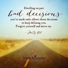 Dwelling on past bad decisions you've made only allows those decisions to keep defining you. Forgive yourself and move on. — Mandy Hale