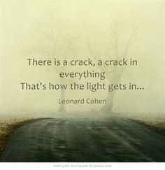 There is a crack, a crack in everything That's how the light gets in...    Leonard Cohen