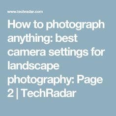 How to photograph anything: best camera settings for landscape photography: Page 2 | TechRadar