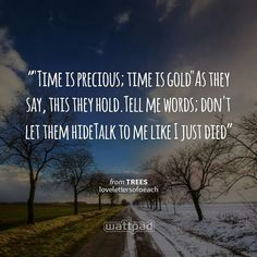"""""""""""Time is precious; time is gold""""As they say, this they hold.Tell me words; don't let them hideTalk to me like I just died"""" - from Trees (on Wattpad)  https://www.wattpad.com/story/30741311?utm_source=android&utm_medium=pinterest&utm_content=share_quote&wp_originator=lkJdIG4oVOfWi5OZHH1AetX5saPUgaScH%2B%2Bl5GLzGmuTIXmps0cBHqvVreFh%2Bdla0K6auz2OAoj%2BdeDSfT3MohoYj2fP6N2hpP%2FUId4Gf2LWcYmVLD%2Bk3yRt%2FSl1i1Om"""
