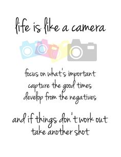 Life is like a camera,  Focus on what's important,  Capture the good times,  Develop from the negatives,  and if things don't work out, take another shot.