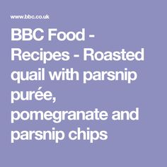 BBC Food - Recipes - Roasted quail with parsnip purée, pomegranate and parsnip chips
