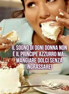 So True... The dream of every woman is not Prince Charming... but to eat sweets without gaining weight!
