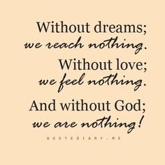 """""""Without dreams; we reach nothing. """"Without love; we feel nothing. And without God; we are nothing!"""" <-- I am ...O N L Y because if HIM!"""