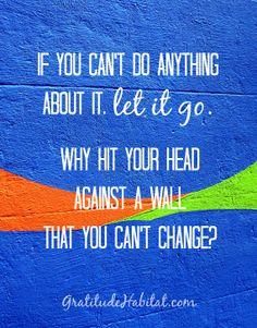 If you can't change it, let it go. #let-go www.GratitudeHabitat.com