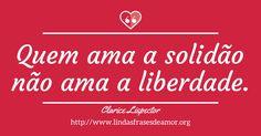 Quem ama a solidão não ama a liberdade. - http://www.lindasfrasesdeamor.org/autor/clarice-lispector