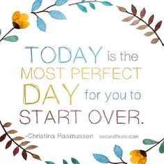 Today is the day for your life to begin again. Sometimes we have to consciously make a decision. And step outside of our old way of life. But remember we need to slowly do this. I don't want anyone taking big leaps of faith. I want small methodical steps at first.  www.secondfirsts.com