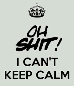 Oh shit!I can't KEEP CALM