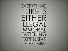EVERYTHING I LIKE IS EITHER ILLEGAL IMMORAL FATTENING EXPENSIVE OR IMPOSSIBLE.