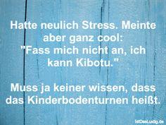 """Hatte neulich Stress. Meinte aber ganz cool: """"Fass mich nicht an, ich kann Kibotu.""""  Muss ja keiner wissen, dass das Kinderbodenturnen heißt. ... gefunden auf https://www.istdaslustig.de/spruch/5359 #lustig #sprüche #fun #spass"""
