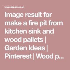 Image result for make a fire pit from kitchen sink and wood pallets | Garden Ideas | Pinterest | Wood pallets, Pallets and Sinks