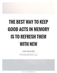 The best way to keep good acts in memory is to refresh them with new Picture Quote #1