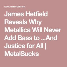 James Hetfield Reveals Why Metallica Will Never Add Bass to ...And Justice for All | MetalSucks